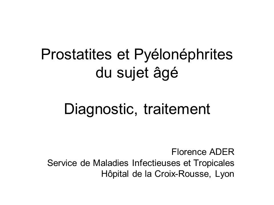 Prostatites et Pyélonéphrites du sujet âgé Diagnostic, traitement Florence ADER Service de Maladies Infectieuses et Tropicales Hôpital de la Croix-Rou