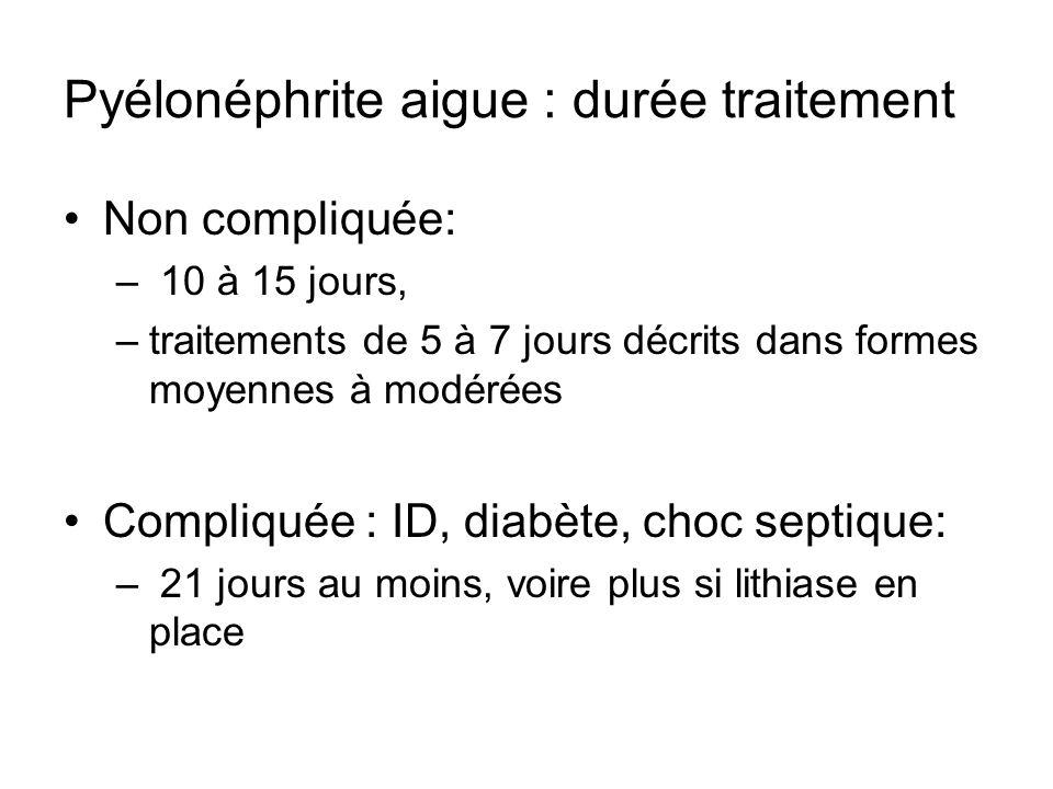 Pyélonéphrite aigue : durée traitement Non compliquée: – 10 à 15 jours, –traitements de 5 à 7 jours décrits dans formes moyennes à modérées Compliquée