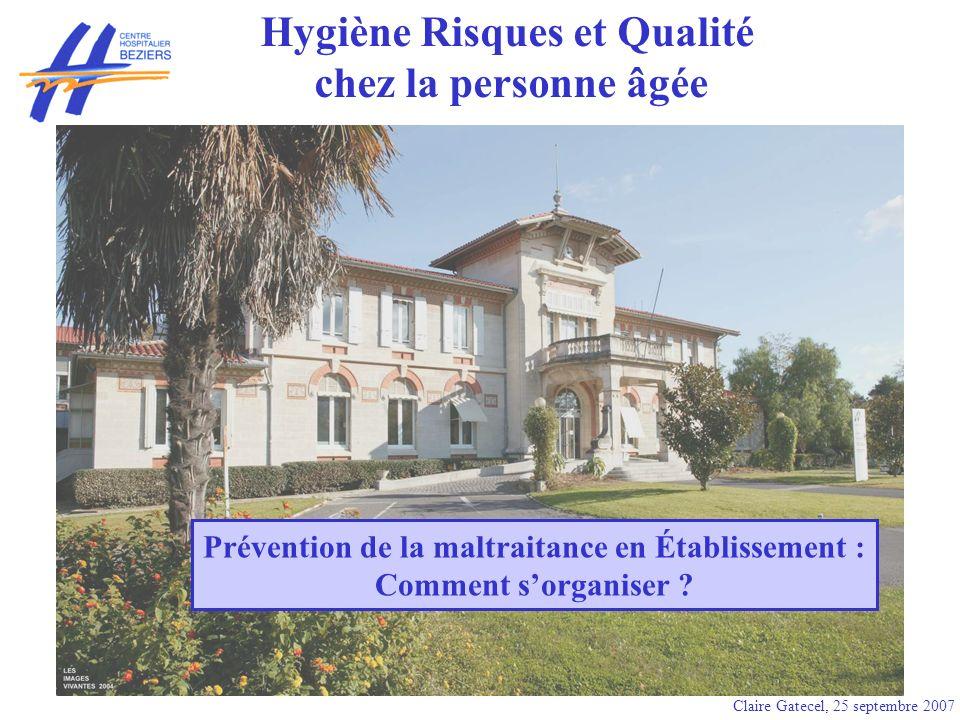 Claire Gatecel, 25 septembre 2007 Prévention de la maltraitance en Établissement : Comment sorganiser ? Hygiène Risques et Qualité chez la personne âg