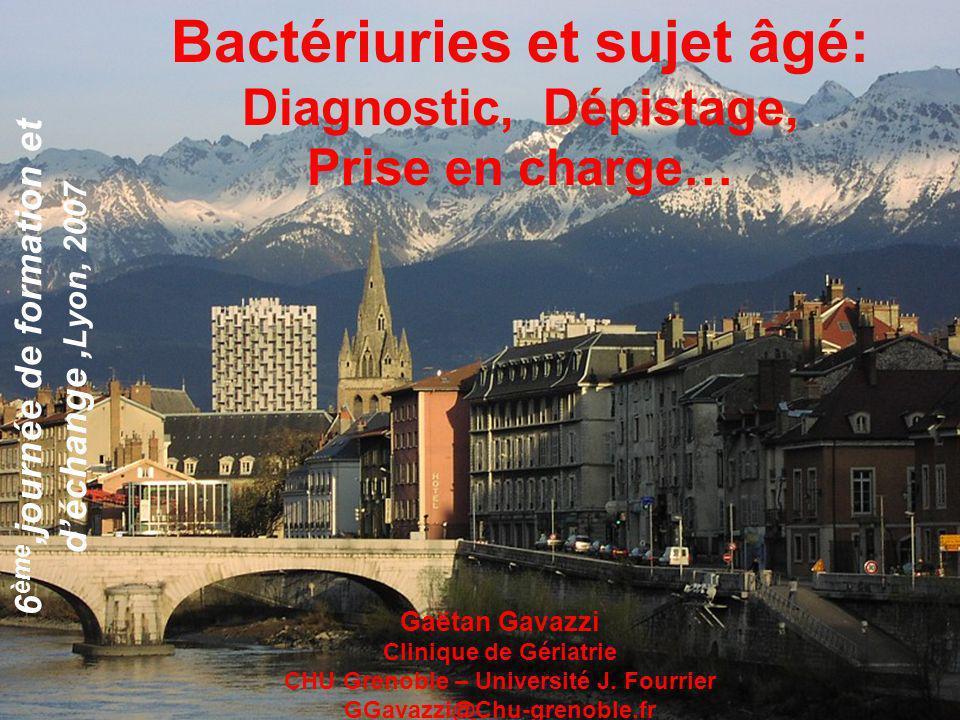 Bactériuries et sujet âgé: Diagnostic, Dépistage, Prise en charge… 6 ème,journée de formation et déchange, Lyon, 2007 Gaëtan Gavazzi Clinique de Géria