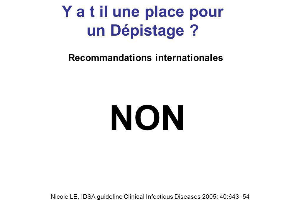 Recommandations internationales Y a t il une place pour un Dépistage ? NON Nicole LE, IDSA guideline Clinical Infectious Diseases 2005; 40:643–54