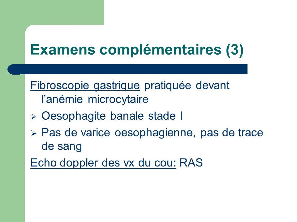 Examens complémentaires (3) Fibroscopie gastrique pratiquée devant lanémie microcytaire Oesophagite banale stade I Pas de varice oesophagienne, pas de trace de sang Echo doppler des vx du cou: RAS