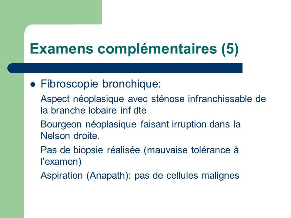 Examens complémentaires (5) Fibroscopie bronchique: Aspect néoplasique avec sténose infranchissable de la branche lobaire inf dte Bourgeon néoplasique faisant irruption dans la Nelson droite.