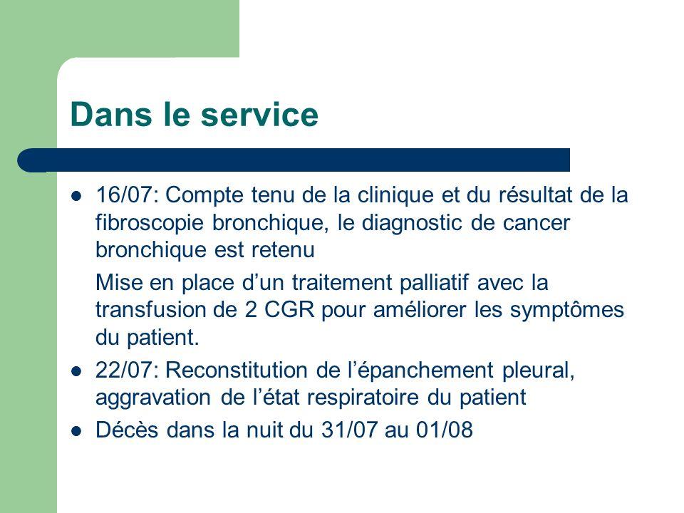 Dans le service 16/07: Compte tenu de la clinique et du résultat de la fibroscopie bronchique, le diagnostic de cancer bronchique est retenu Mise en place dun traitement palliatif avec la transfusion de 2 CGR pour améliorer les symptômes du patient.