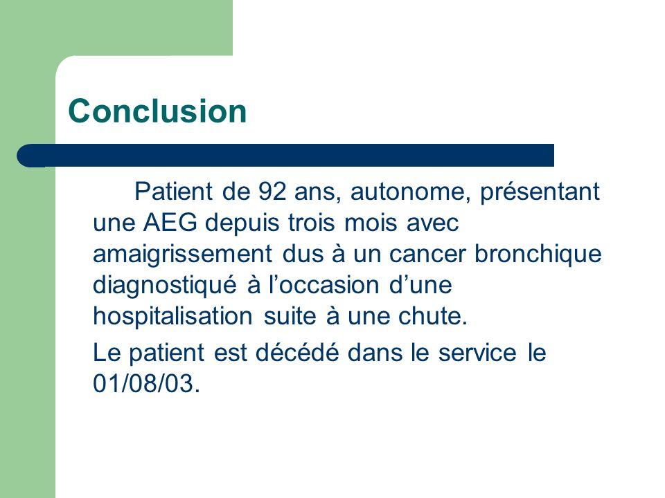 Conclusion Patient de 92 ans, autonome, présentant une AEG depuis trois mois avec amaigrissement dus à un cancer bronchique diagnostiqué à loccasion dune hospitalisation suite à une chute.