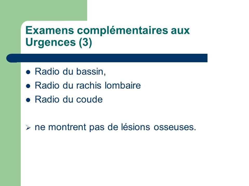Examens complémentaires aux Urgences (3) Radio du bassin, Radio du rachis lombaire Radio du coude ne montrent pas de lésions osseuses.