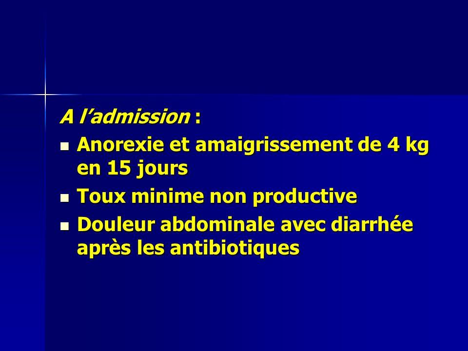 A ladmission : Anorexie et amaigrissement de 4 kg en 15 jours Anorexie et amaigrissement de 4 kg en 15 jours Toux minime non productive Toux minime non productive Douleur abdominale avec diarrhée après les antibiotiques Douleur abdominale avec diarrhée après les antibiotiques