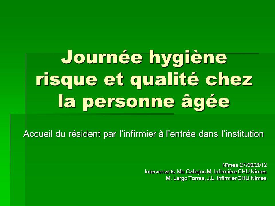 Journée hygiène risque et qualité chez la personne âgée Accueil du résident par linfirmier à lentrée dans linstitution Nîmes,27/09/2012 Intervenants:
