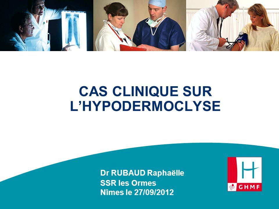 CAS CLINIQUE SUR LHYPODERMOCLYSE Dr RUBAUD Raphaëlle SSR les Ormes Nîmes le 27/09/2012