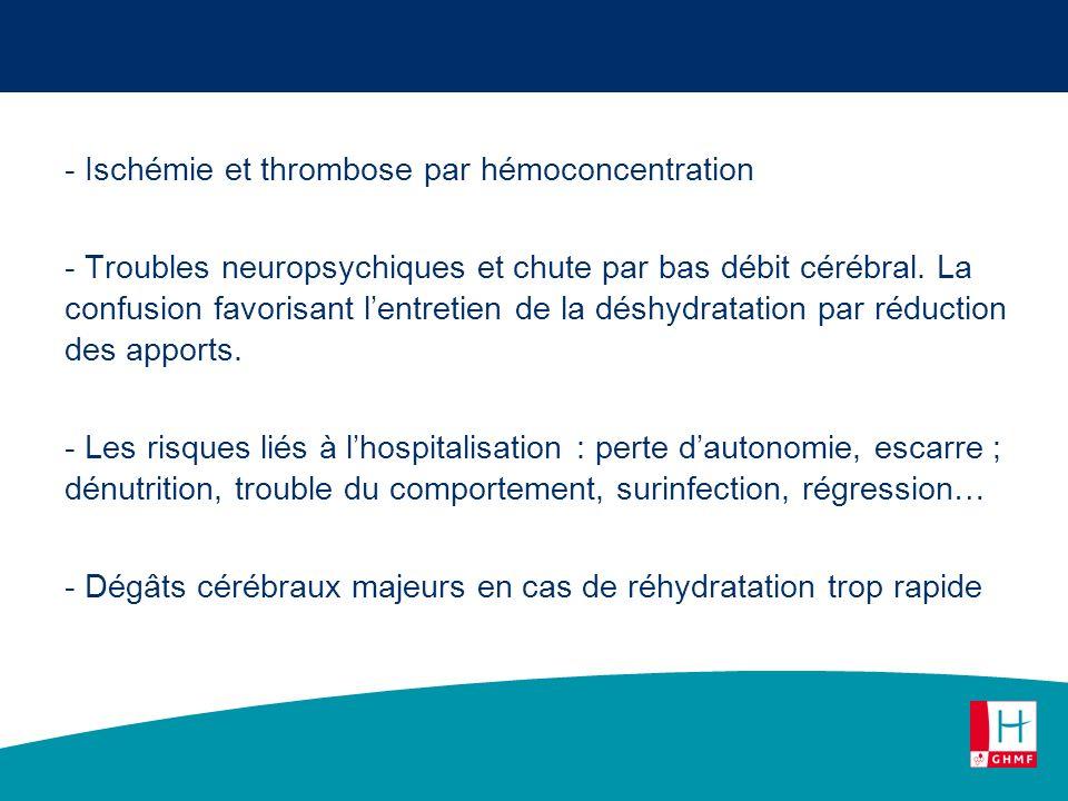 - Ischémie et thrombose par hémoconcentration - Troubles neuropsychiques et chute par bas débit cérébral. La confusion favorisant lentretien de la dés