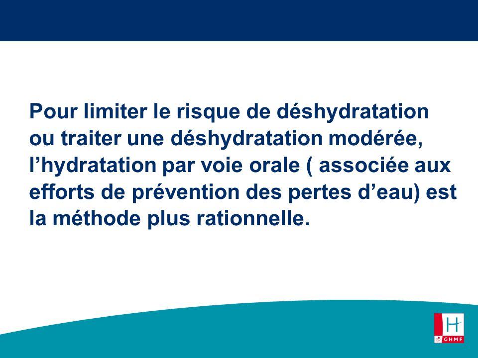 Pour limiter le risque de déshydratation ou traiter une déshydratation modérée, lhydratation par voie orale ( associée aux efforts de prévention des p