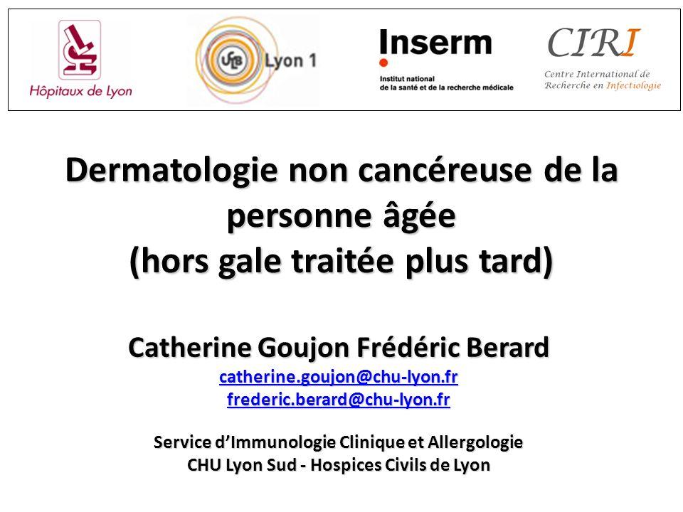 Dermatologie non cancéreuse de la personne âgée (hors gale traitée plus tard) Catherine Goujon Frédéric Berard catherine.goujon@chu-lyon.fr frederic.b