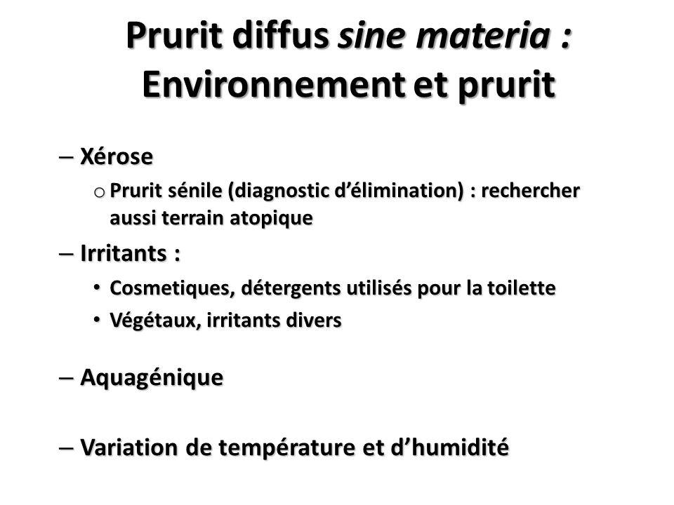 – Xérose o Prurit sénile (diagnostic délimination) : rechercher aussi terrain atopique – Irritants : Cosmetiques, détergents utilisés pour la toilette