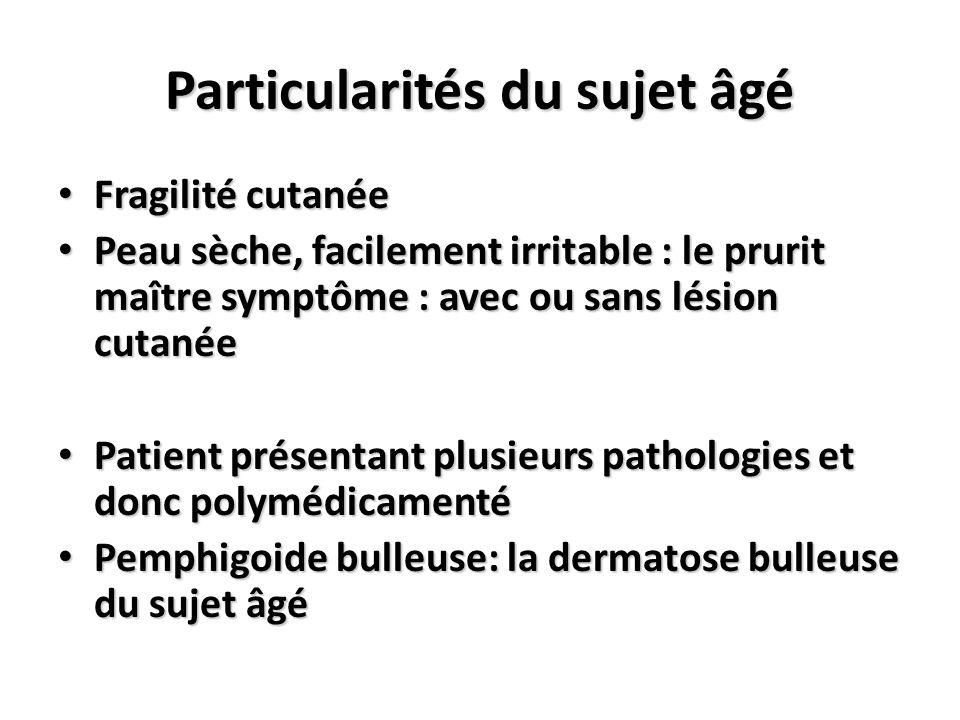 Particularités du sujet âgé Fragilité cutanée Fragilité cutanée Peau sèche, facilement irritable : le prurit maître symptôme : avec ou sans lésion cut