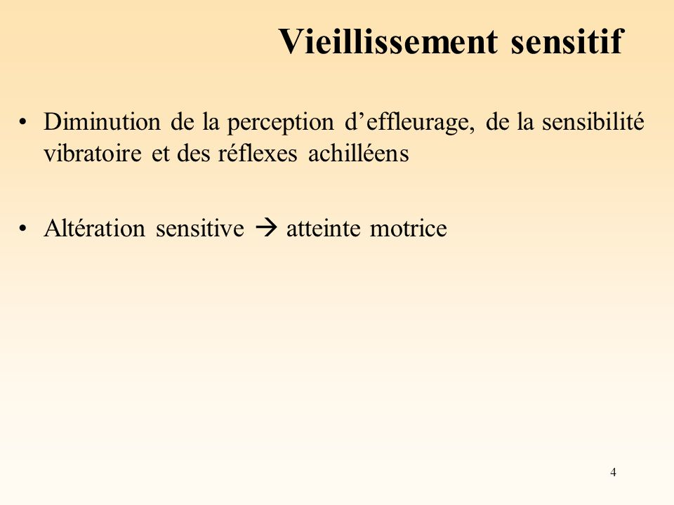 4 Vieillissement sensitif Diminution de la perception deffleurage, de la sensibilité vibratoire et des réflexes achilléens Altération sensitive attein