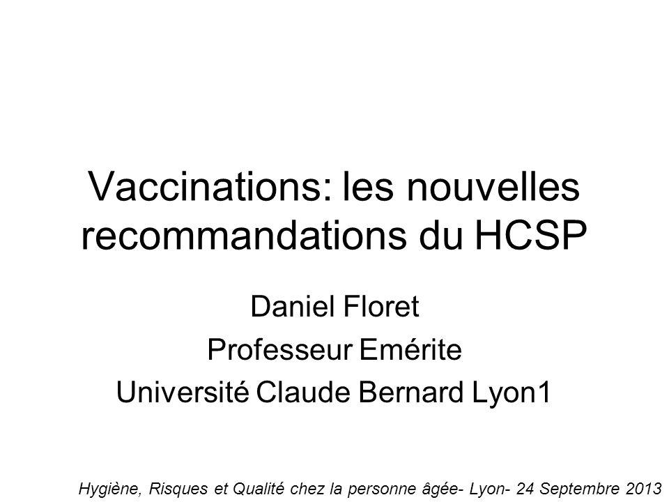 Vaccinations: les nouvelles recommandations du HCSP Daniel Floret Professeur Emérite Université Claude Bernard Lyon1 Hygiène, Risques et Qualité chez la personne âgée- Lyon- 24 Septembre 2013