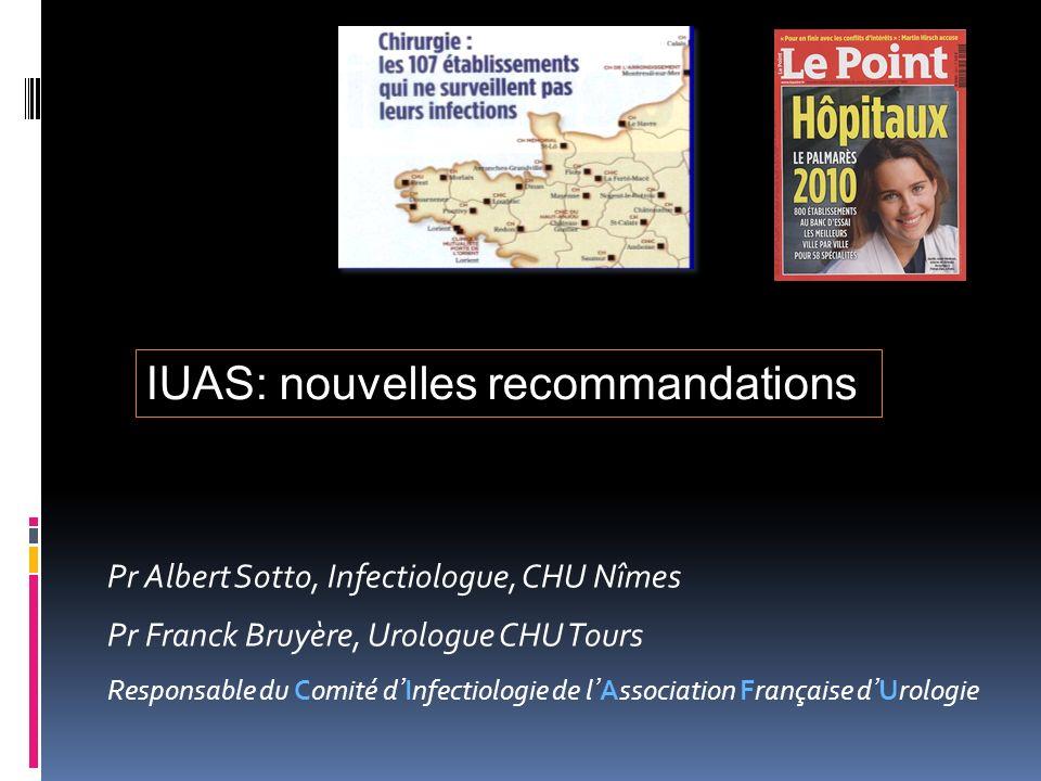 Pr Albert Sotto, Infectiologue, CHU Nîmes Pr Franck Bruyère, Urologue CHU Tours Responsable du Comité dInfectiologie de lAssociation Française dUrologie IUAS: nouvelles recommandations