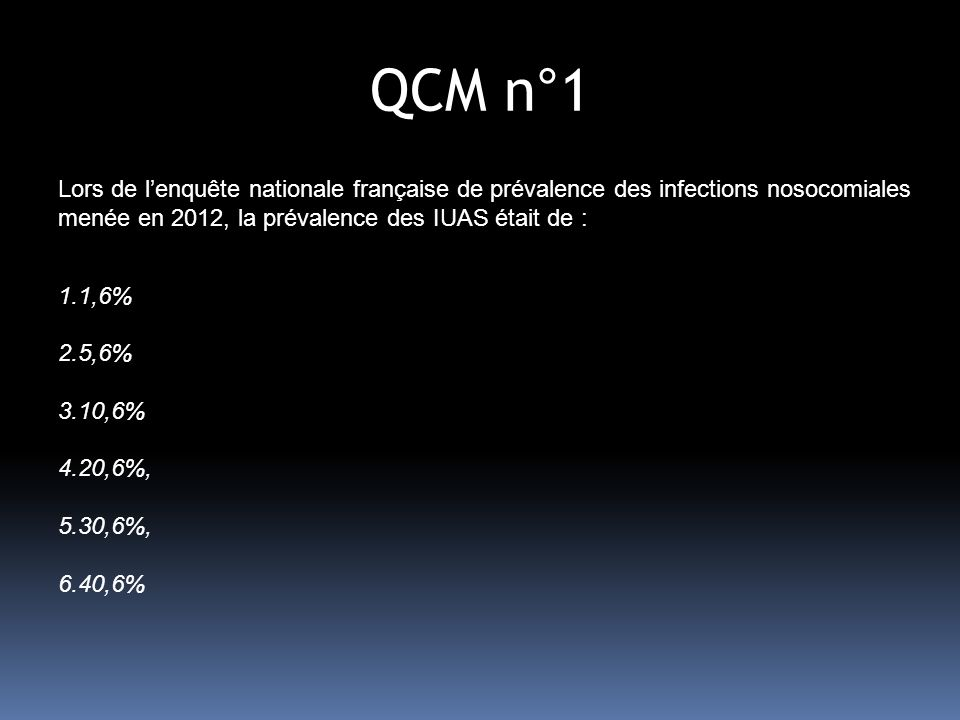 QCM n°6 Chez un patient sans dispositif endo-urinaire et ayant des symptômes évocateurs dIU, les critères microbiologiques dIUAS sont : 1- associés à un seuil de leucocyturie = 10 2 /ml 2- associés à un seuil de bactériurie > 5.10 5 /ml 3- associés à un seuil dhématurie > 10 3 /ml 4- superposables à ceux utilisés dans les IU communautaires 5- aucune bonne réponse