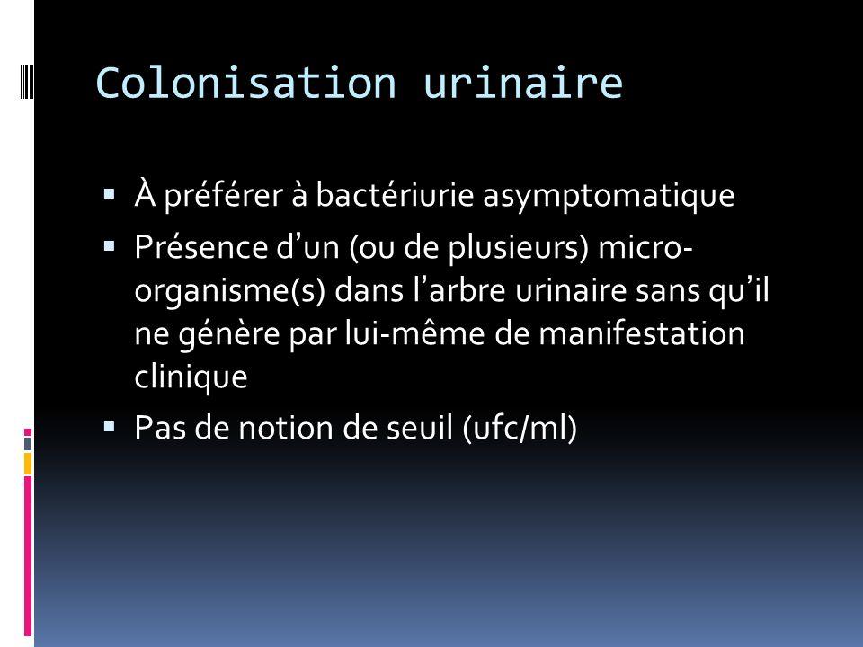 Colonisation urinaire À préférer à bactériurie asymptomatique Présence dun (ou de plusieurs) micro- organisme(s) dans larbre urinaire sans quil ne génère par lui-même de manifestation clinique Pas de notion de seuil (ufc/ml)