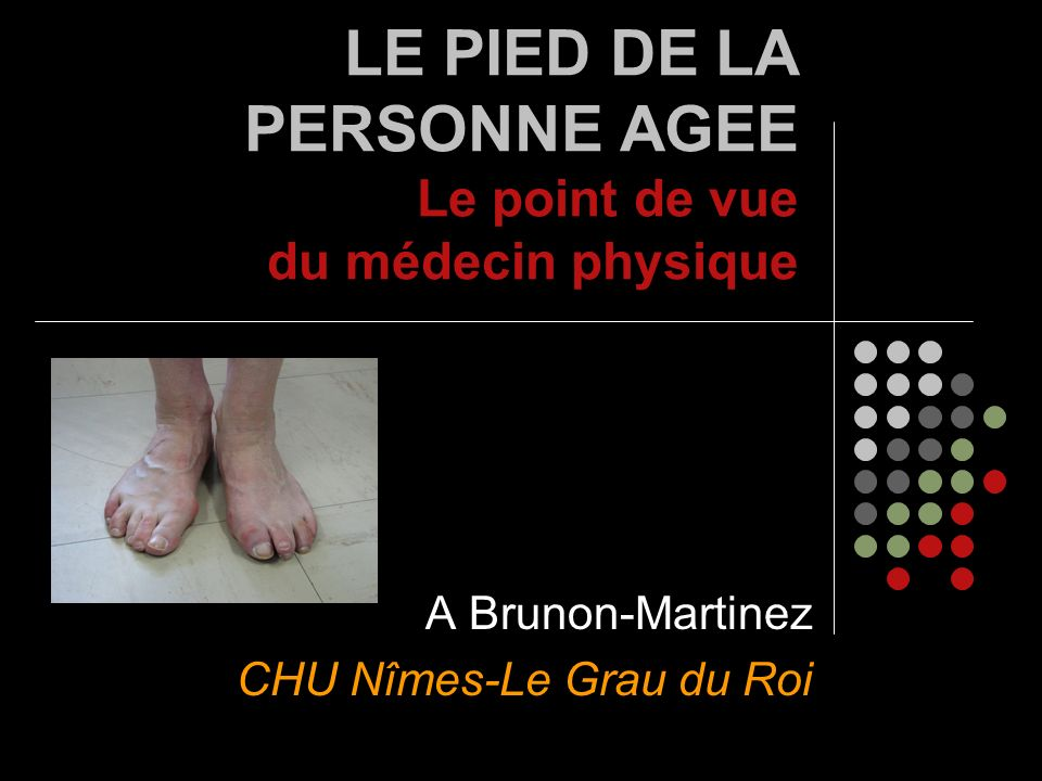 LE PIED DE LA PERSONNE AGEE Le point de vue du médecin physique A Brunon-Martinez CHU Nîmes-Le Grau du Roi