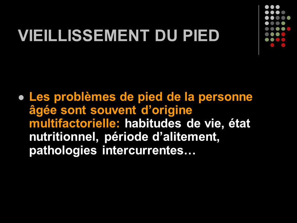 VIEILLISSEMENT DU PIED Les problèmes de pied de la personne âgée sont souvent dorigine multifactorielle: habitudes de vie, état nutritionnel, période dalitement, pathologies intercurrentes…