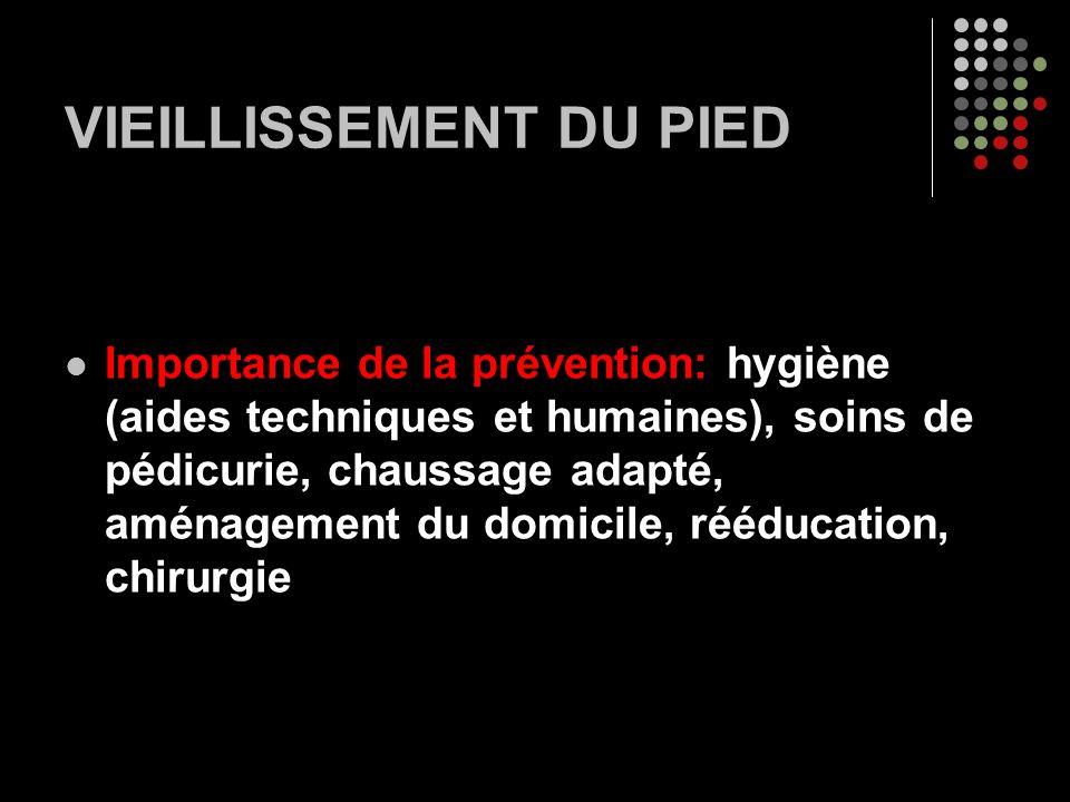 VIEILLISSEMENT DU PIED Importance de la prévention: hygiène (aides techniques et humaines), soins de pédicurie, chaussage adapté, aménagement du domic