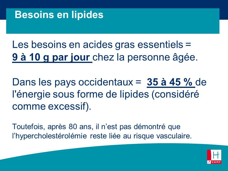 Les besoins en acides gras essentiels = 9 à 10 g par jour chez la personne âgée. Dans les pays occidentaux = 35 à 45 % de l'énergie sous forme de lipi