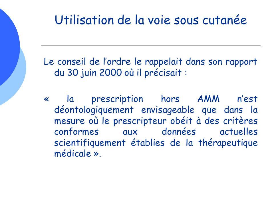 Utilisation de la voie sous cutanée Le conseil de lordre le rappelait dans son rapport du 30 juin 2000 où il précisait : « la prescription hors AMM ne