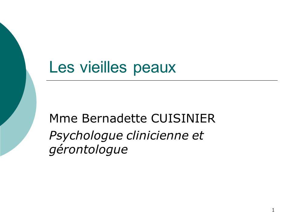 Les vieilles peaux Mme Bernadette CUISINIER Psychologue clinicienne et gérontologue 1