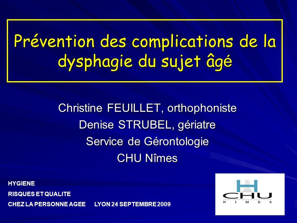 Prévention des complications de la dysphagie du sujet âg é Christine FEUILLET, orthophoniste Denise STRUBEL, gériatre Service de Gérontologie CHU Nîme