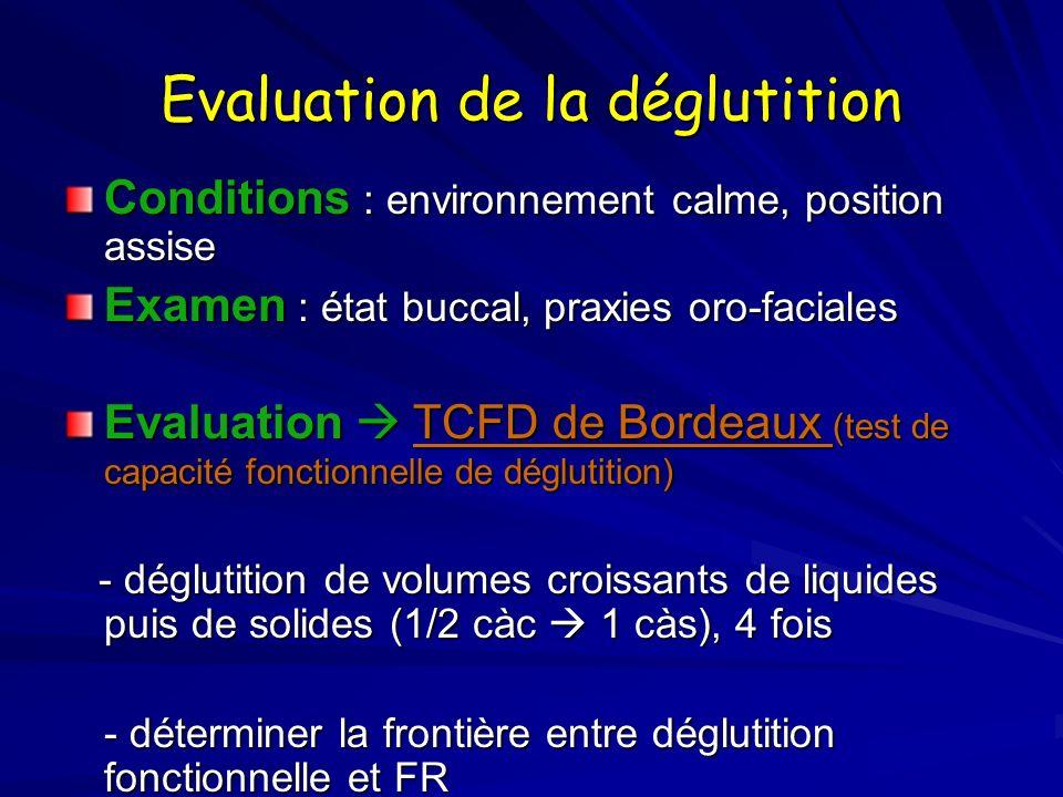 Evaluation de la déglutition Conditions : environnement calme, position assise Examen : état buccal, praxies oro-faciales Evaluation TCFD de Bordeaux