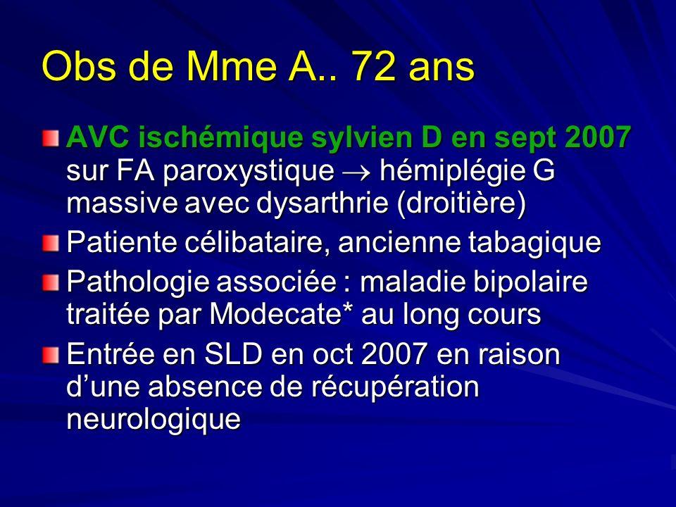 Obs de Mme A.. 72 ans AVC ischémique sylvien D en sept 2007 sur FA paroxystique hémiplégie G massive avec dysarthrie (droitière) Patiente célibataire,
