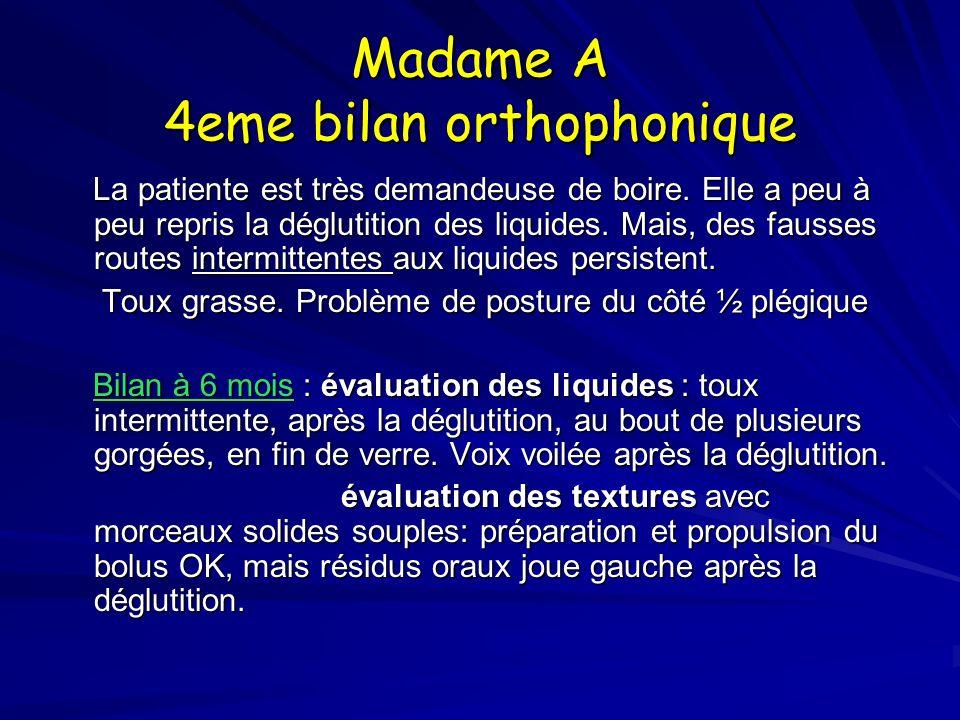 Madame A 4eme bilan orthophonique La patiente est très demandeuse de boire. Elle a peu à peu repris la déglutition des liquides. Mais, des fausses rou