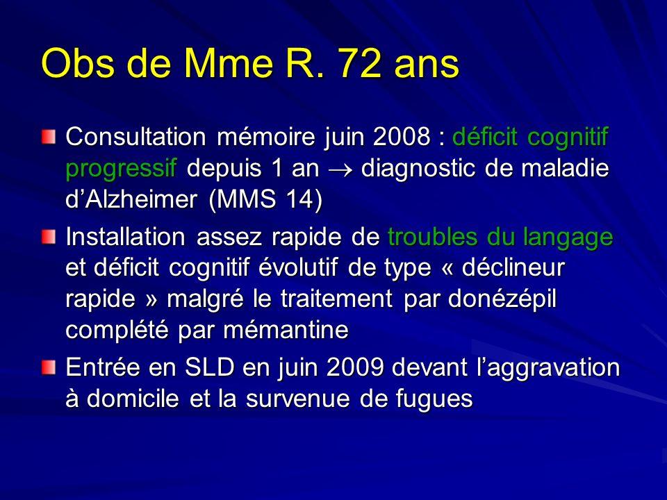 Obs de Mme R. 72 ans Consultation mémoire juin 2008 : déficit cognitif progressif depuis 1 an diagnostic de maladie dAlzheimer (MMS 14) Installation a