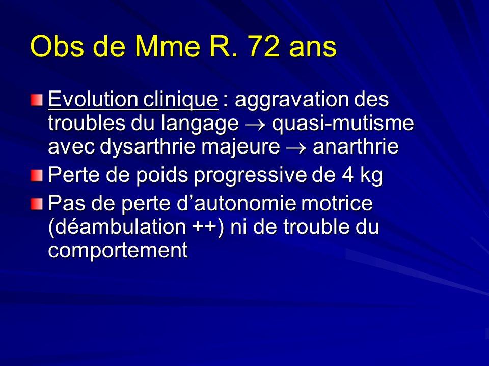 Obs de Mme R. 72 ans Evolution clinique : aggravation des troubles du langage quasi-mutisme avec dysarthrie majeure anarthrie Perte de poids progressi
