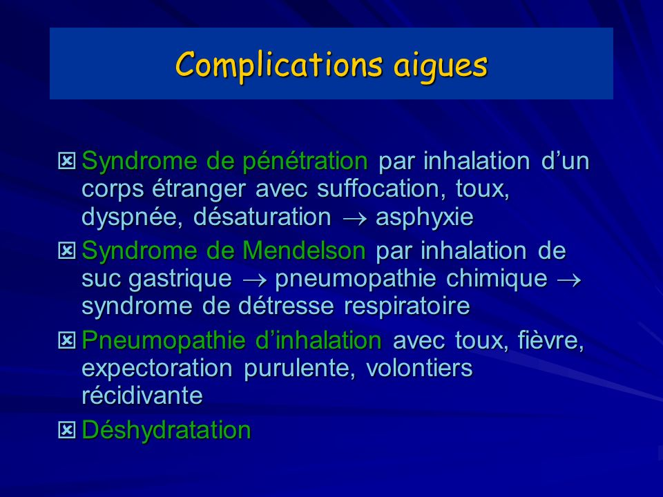 Complications aigues Syndrome de pénétration par inhalation dun corps étranger avec suffocation, toux, dyspnée, désaturation asphyxie Syndrome de péné