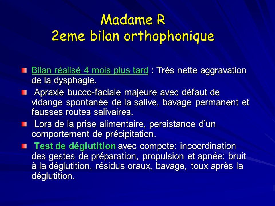 Madame R 2eme bilan orthophonique Bilan réalisé 4 mois plus tard : Très nette aggravation de la dysphagie. Apraxie bucco-faciale majeure avec défaut d