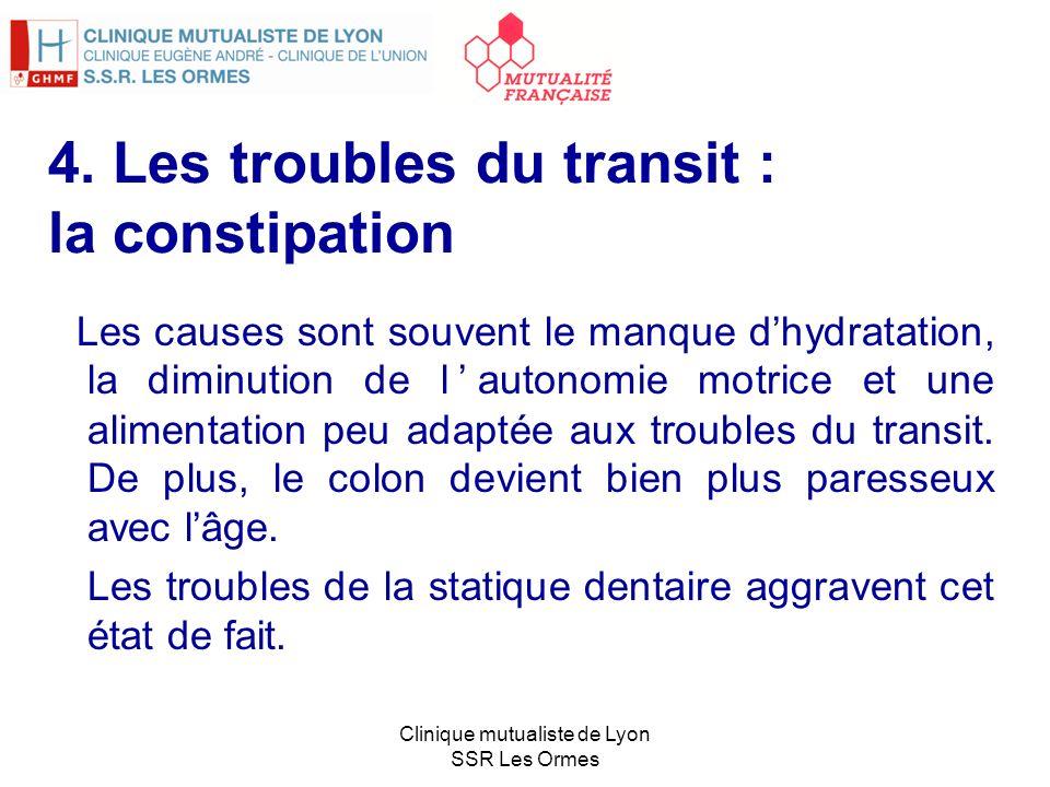 4. Les troubles du transit : la constipation Les causes sont souvent le manque dhydratation, la diminution de lautonomie motrice et une alimentation p