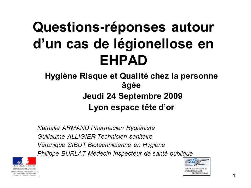 1 Questions-réponses autour dun cas de légionellose en EHPAD Hygiène Risque et Qualité chez la personne âgée Jeudi 24 Septembre 2009 Lyon espace tête