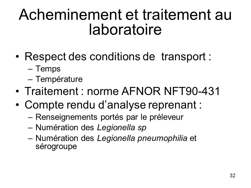 32 Acheminement et traitement au laboratoire Respect des conditions de transport : –Temps –Température Traitement : norme AFNOR NFT90-431 Compte rendu