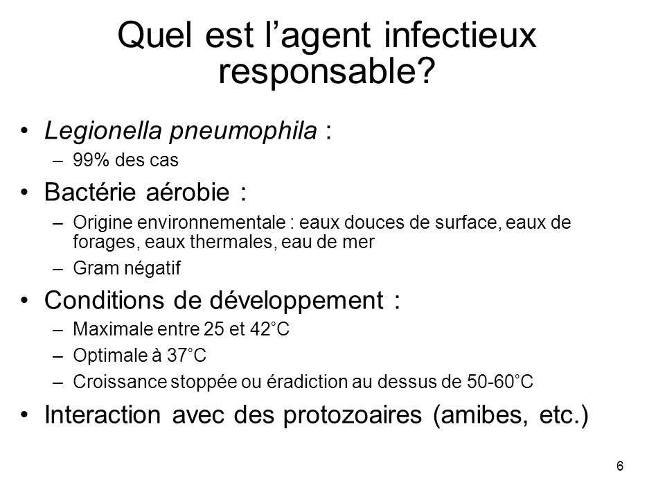 6 Quel est lagent infectieux responsable? Legionella pneumophila : –99% des cas Bactérie aérobie : –Origine environnementale : eaux douces de surface,