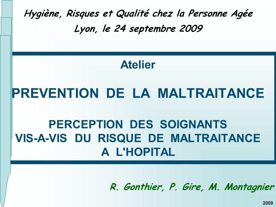 Hygiène, Risques et Qualité chez la Personne Agée Lyon, le 24 septembre 2009 Atelier PREVENTION DE LA MALTRAITANCE PERCEPTION DES SOIGNANTS VIS-A-VIS