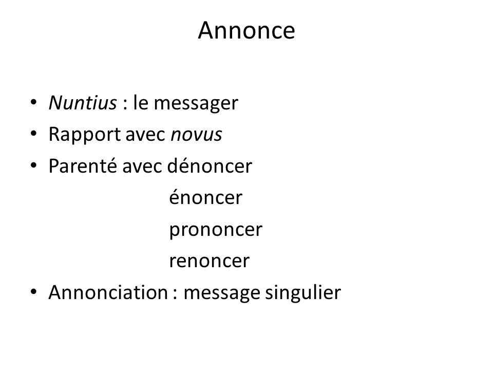 Annonce Nuntius : le messager Rapport avec novus Parenté avec dénoncer énoncer prononcer renoncer Annonciation : message singulier