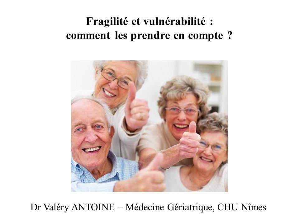 Fragilité et vulnérabilité : comment les prendre en compte ? Dr Valéry ANTOINE – Médecine Gériatrique, CHU Nîmes
