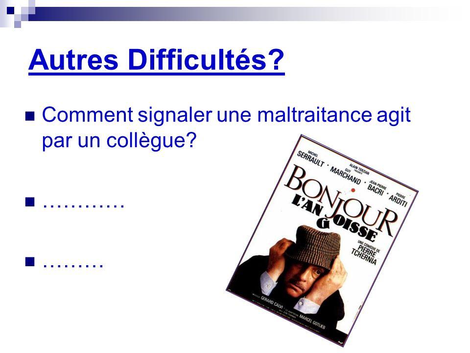 Autres Difficultés? Comment signaler une maltraitance agit par un collègue? ………… ………