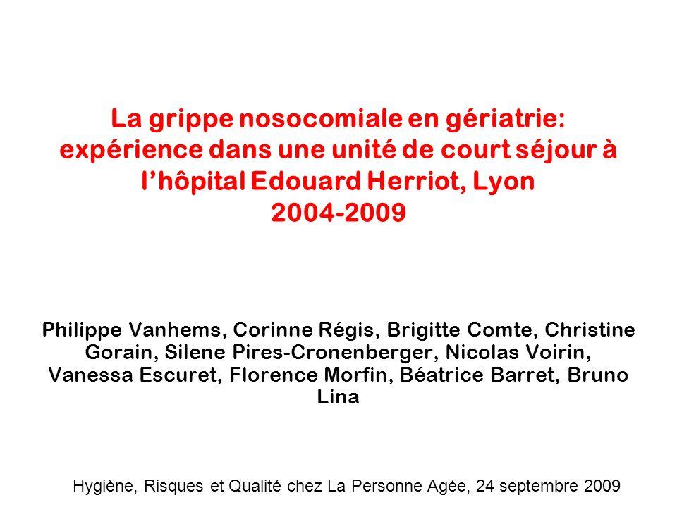La grippe nosocomiale en gériatrie: expérience dans une unité de court séjour à lhôpital Edouard Herriot, Lyon 2004-2009 Philippe Vanhems, Corinne Rég