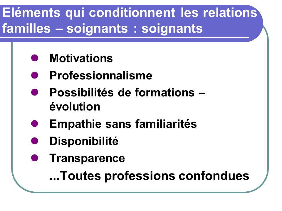 Eléments qui conditionnent les relations familles – soignants : soignants Motivations Professionnalisme Possibilités de formations – évolution Empathi
