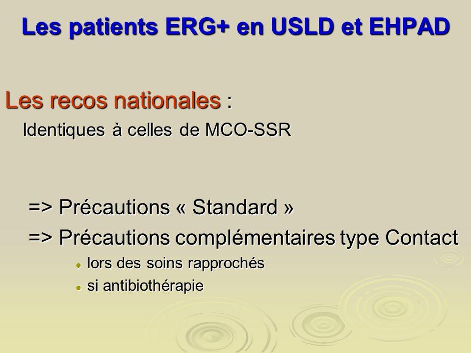 Les patients ERG+ en USLD et EHPAD Les recos nationales : Identiques à celles de MCO-SSR => Précautions « Standard » => Précautions complémentaires ty