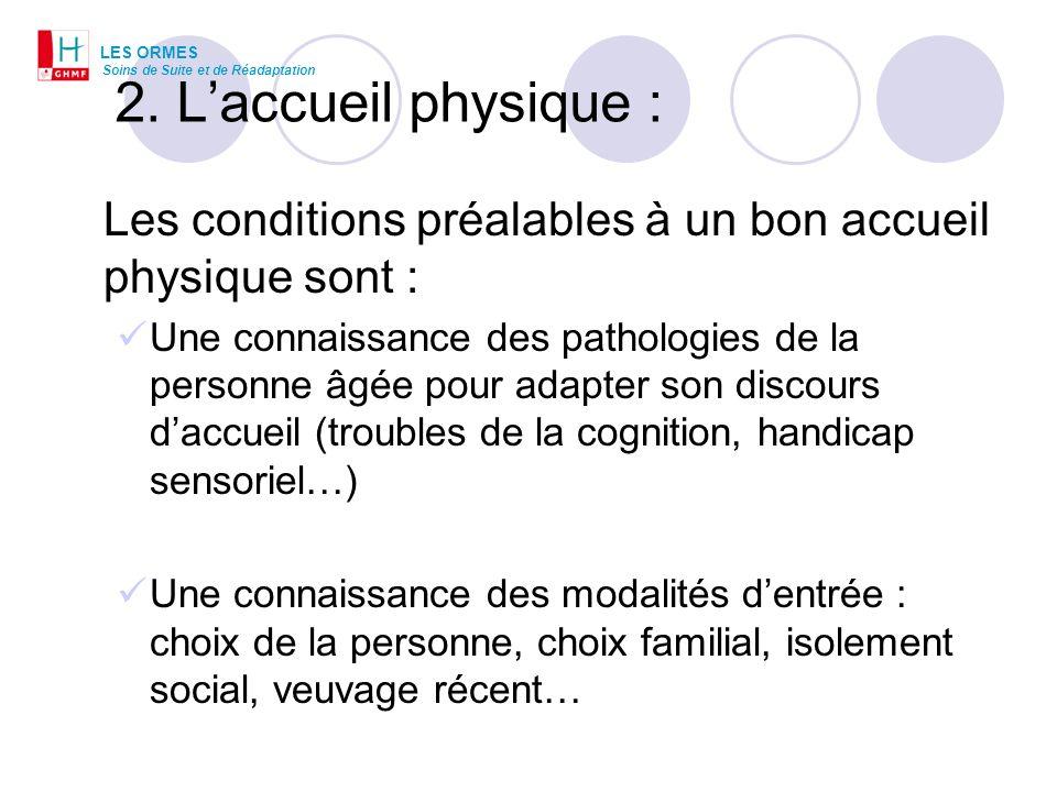 2. Laccueil physique : Les conditions préalables à un bon accueil physique sont : Une connaissance des pathologies de la personne âgée pour adapter so