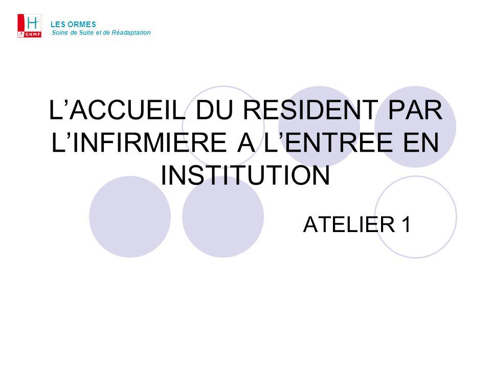 LACCUEIL DU RESIDENT PAR LINFIRMIERE A LENTREE EN INSTITUTION ATELIER 1 LES ORMES Soins de Suite et de Réadaptation